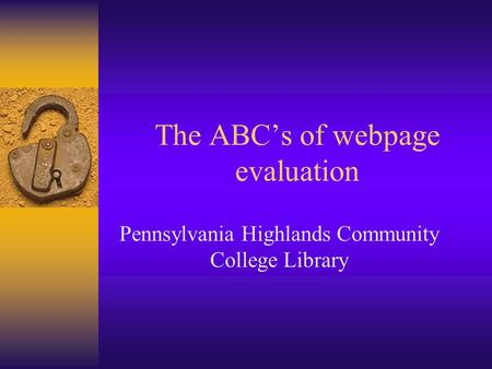The ABC's of webpage evaluation Pennsylvania Highlands Community College Library.