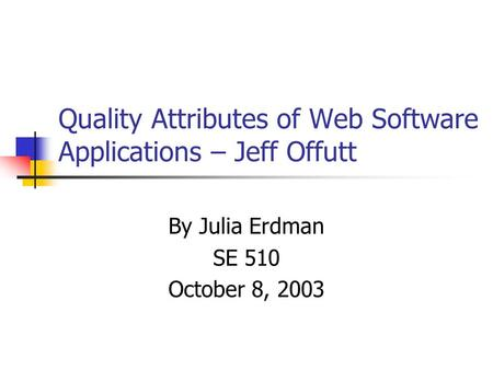 Quality Attributes of Web Software Applications – Jeff Offutt By Julia Erdman SE 510 October 8, 2003.
