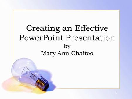 Creating an Effective PowerPoint Presentation by Mary Ann Chaitoo 1.