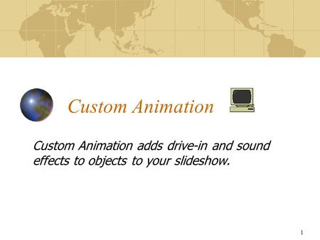 1 Custom Animation Custom Animation adds drive-in and sound effects to objects to your slideshow.