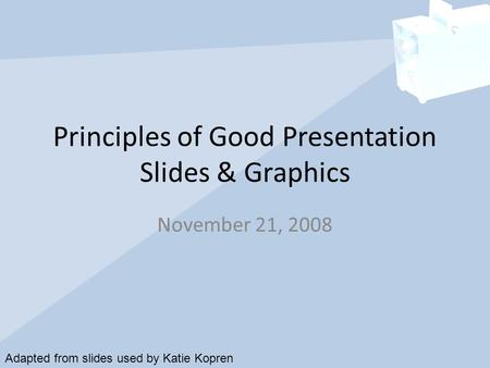 Principles of Good Presentation Slides & Graphics November 21, 2008 Adapted from slides used by Katie Kopren.