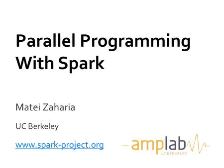 Matei Zaharia UC Berkeley www.spark-project.org Parallel Programming With Spark UC BERKELEY.