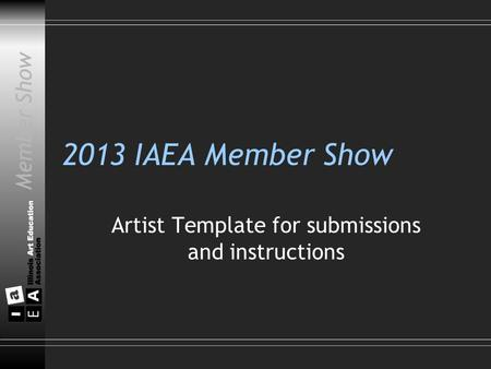 Member Show 2013 IAEA Member Show Artist Template for submissions and instructions Member Show.