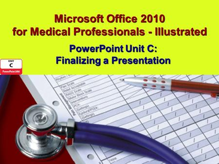 Microsoft Office 2010 for Medical Professionals - Illustrated PowerPoint Unit C: Finalizing a Presentation.