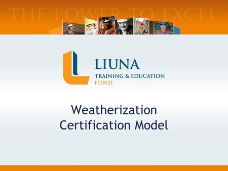 Weatherization Certification Model. Who we are: Joint Labor-Management Training Trust Fund–Est.1969 Training Arm of LIUNA Services 70+ Affiliated Training.