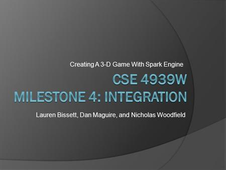 Creating A 3-D Game With Spark Engine Lauren Bissett, Dan Maguire, and Nicholas Woodfield.