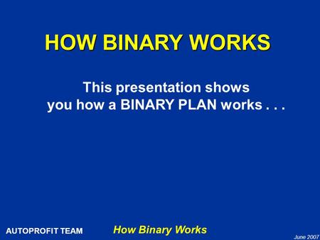 How Binary Works AUTOPROFIT TEAM June 2007 HOW BINARY WORKS This presentation shows you how a BINARY PLAN works...