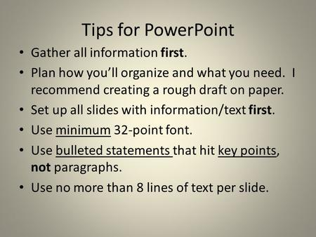 Tips for PowerPoint Gather all information first. Plan how you'll organize and what you need. I recommend creating a rough draft on paper. Set up all slides.