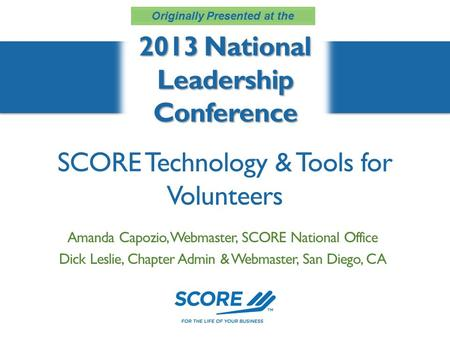 SCORE Technology & Tools for Volunteers 2013 National Leadership Conference Amanda Capozio, Webmaster, SCORE National Office Dick Leslie, Chapter Admin.
