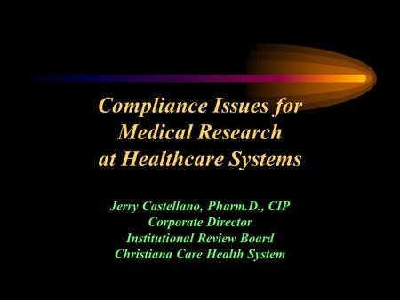 Compliance Issues for Medical Research at Healthcare Systems Jerry Castellano, Pharm.D., CIP Corporate Director Institutional Review Board Christiana Care.