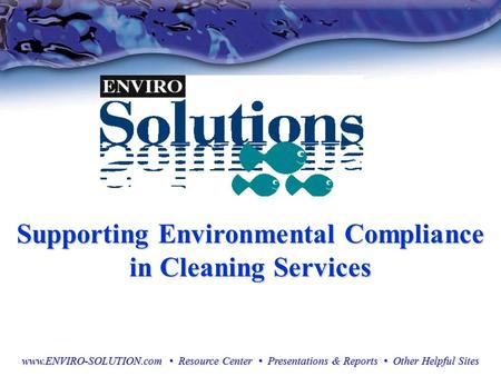 Supporting Environmental Compliance in Cleaning Services www.ENVIRO-SOLUTION.com Resource Center Presentations & Reports Other Helpful Sites.