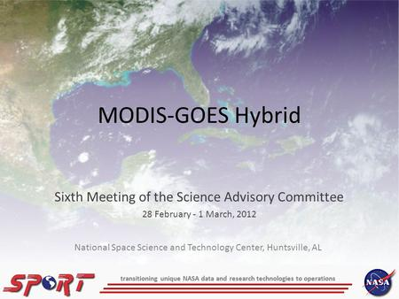 Transitioning unique NASA data and research technologies to operations MODIS-GOES Hybrid Sixth Meeting of the Science Advisory Committee 28 February -