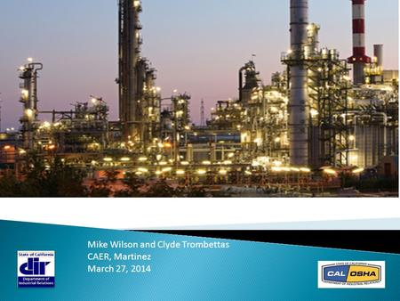DIR & Cal/OSHA: Refinery Sector Update Mike Wilson and Clyde Trombettas CAER, Martinez March 27, 2014.