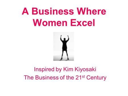 A Business Where Women Excel Inspired by Kim Kiyosaki The Business of the 21 st Century.