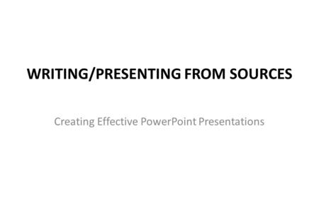 WRITING/PRESENTING FROM SOURCES Creating Effective PowerPoint Presentations.