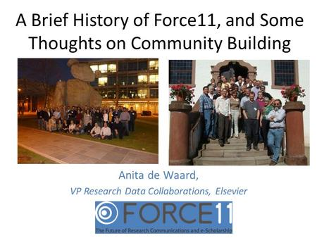A Brief History of Force11, and Some Thoughts on Community Building Anita de Waard, VP Research Data Collaborations, Elsevier.