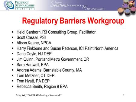 May 3-4, 2006 PPSI Meeting - Sarasota FL1 Regulatory Barriers Workgroup  Heidi Sanborn, R3 Consulting Group, Facilitator  Scott Cassel, PSI  Alison.