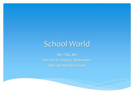 School World Mr. Folk, MS Teacher & Campus' Webmaster Metzger Middle School.