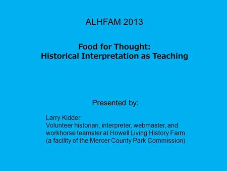 ALHFAM 2013 Food for Thought: Historical Interpretation as Teaching Presented by: Larry Kidder Volunteer historian, interpreter, webmaster, and workhorse.
