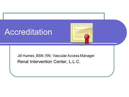 Accreditation Jill Humes, BSN, RN, Vascular Access Manager Renal Intervention Center, L.L.C.