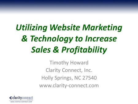 Utilizing Website Marketing & Technology to Increase Sales & Profitability Timothy Howard Clarity Connect, Inc. Holly Springs, NC 27540 www.clarity-connect.com.