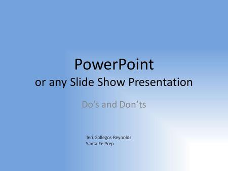 PowerPoint or any Slide Show Presentation Do's and Don'ts Teri Gallegos-Reynolds Santa Fe Prep.