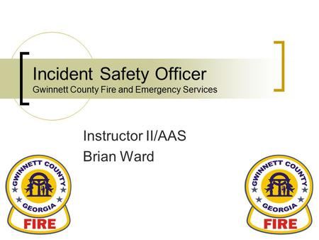 Incident Safety Officer Gwinnett County Fire and Emergency Services Instructor II/AAS Brian Ward.