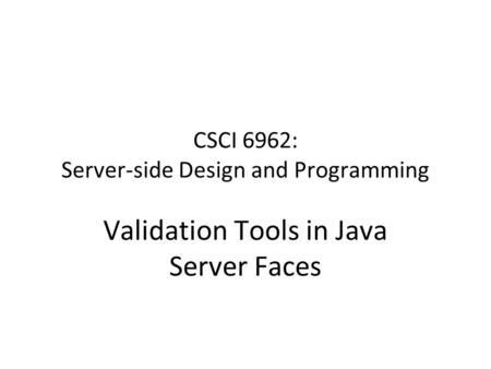 CSCI 6962: Server-side Design and Programming Validation Tools in Java Server Faces.