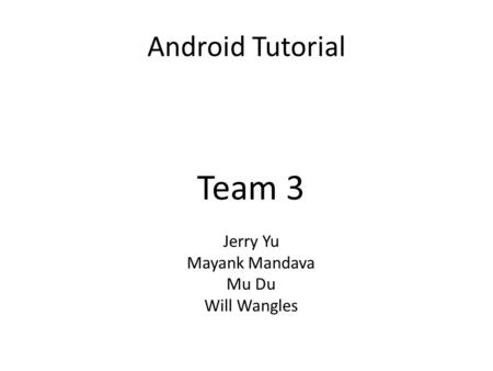Android Tutorial Team 3 Jerry Yu Mayank Mandava Mu Du Will Wangles.