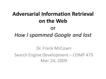 Adversarial Information Retrieval on the Web or How I spammed Google and lost Dr. Frank McCown Search Engine Development – COMP 475 Mar. 24, 2009.
