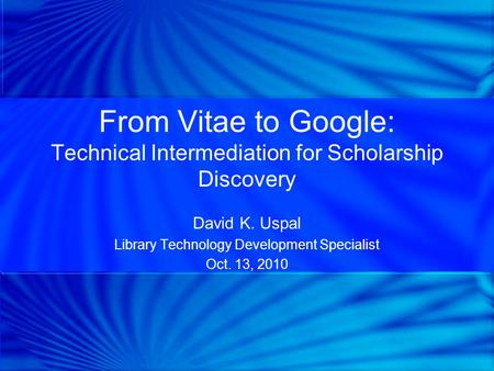 From Vitae to Google: Technical Intermediation for Scholarship Discovery David K. Uspal Library Technology Development Specialist Oct. 13, 2010.