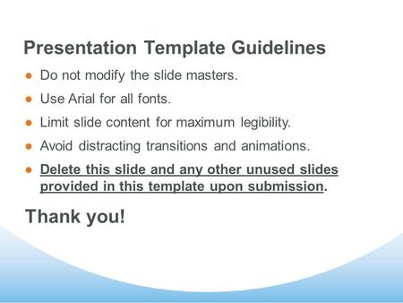 Presentation Template Guidelines Do not modify the slide masters. Use Arial for all fonts. Limit slide content for maximum legibility. Avoid distracting.