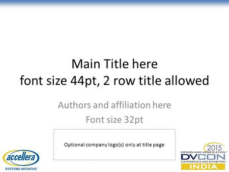 Main Title here font size 44pt, 2 row title allowed Authors and affiliation here Font size 32pt © Accellera Systems Initiative1 Optional company logo(s)