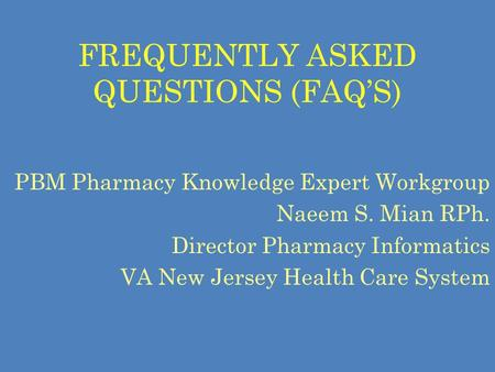 FREQUENTLY ASKED QUESTIONS (FAQ'S) PBM Pharmacy Knowledge Expert Workgroup Naeem S. Mian RPh. Director Pharmacy Informatics VA New Jersey Health Care System.