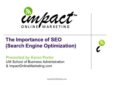 Presented by Karen Porter UM School of Business Administration & ImpactOnlineMarketing.com The Importance of SEO (Search Engine Optimization) ImpactOnlineMarketing.com.