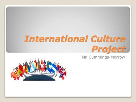 International Culture Project Mr. Cummings-Morrow.