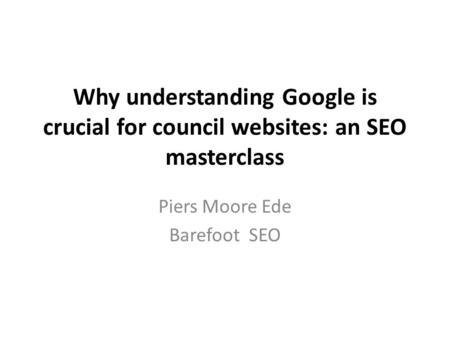 Why understanding Google is crucial for council websites: an SEO masterclass Piers Moore Ede Barefoot SEO.