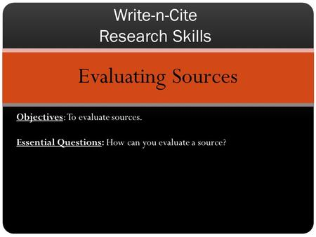 Evaluating Sources Write-n-Cite Research Skills Objectives: To evaluate sources. Essential Questions: How can you evaluate a source?