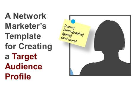 A Network Marketer's Template for Creating a Target Audience Profile [name] [demographic] [goals] [and more]
