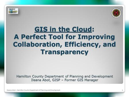 1Ileana Abot - Hamilton County Department of Planning and Development GIS in the Cloud: A Perfect Tool for Improving Collaboration, Efficiency, and Transparency.