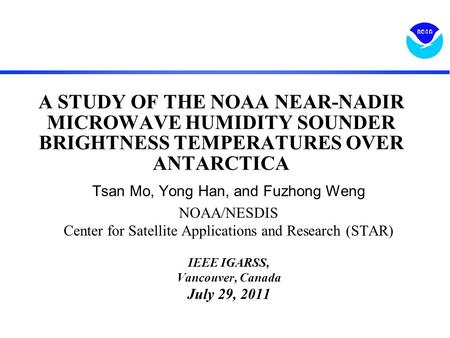A STUDY OF THE NOAA NEAR-NADIR MICROWAVE HUMIDITY SOUNDER BRIGHTNESS TEMPERATURES OVER ANTARCTICA Tsan Mo, Yong Han, and Fuzhong Weng NOAA/NESDIS Center.