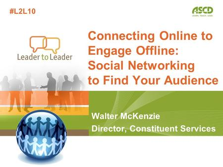 Walter McKenzie Director, Constituent Services Connecting Online to Engage Offline: Social Networking to Find Your Audience #L2L10.