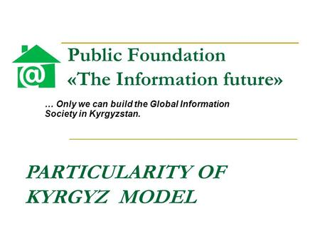 Public Foundation «The Information future» … Only we can build the Global Information Society in Kyrgyzstan. PARTICULARITY OF KYRGYZ MODEL.