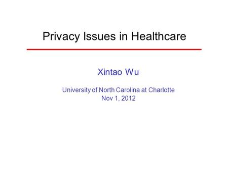 Privacy Issues in Healthcare Xintao Wu University of North Carolina at Charlotte Nov 1, 2012.