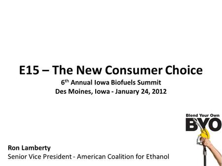 E15 – The New Consumer Choice 6 th Annual Iowa Biofuels Summit Des Moines, Iowa - January 24, 2012 Ron Lamberty Senior Vice President - American Coalition.