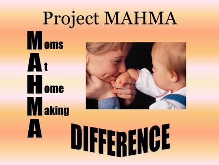 Project MAHMA oms t ome aking. Project MAHMA is committed to building a team of Moms who are interested in working from home, raising their children,
