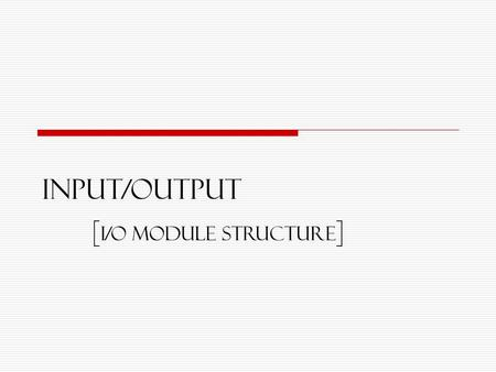 Input/OUTPUT [ I/O Module structure ]. 2 Lecture Objectives  I/O module  External devices / Peripherals  Structure of I/O  I/O Techniques.
