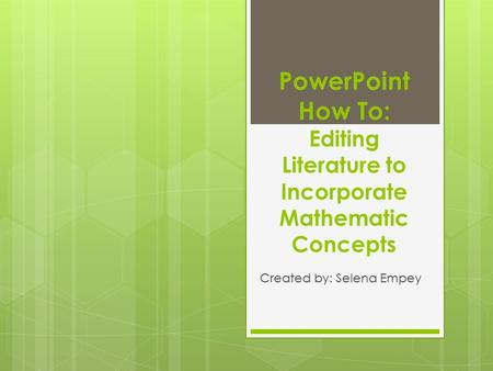 PowerPoint How To: Editing Literature to Incorporate Mathematic Concepts Created by: Selena Empey.