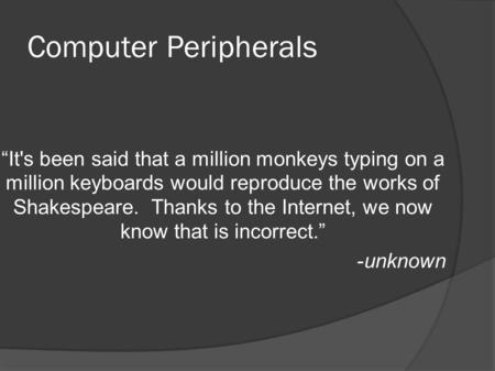 "Computer Peripherals ""Its been said that a million monkeys typing on a million keyboards would reproduce the <strong>works</strong> <strong>of</strong> Shakespeare. Thanks to the Internet,"