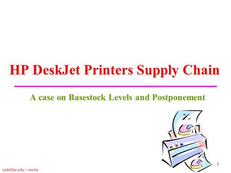 Utdallas.edu/~metin 1 HP DeskJet Printers Supply Chain A case on Basestock Levels and Postponement.